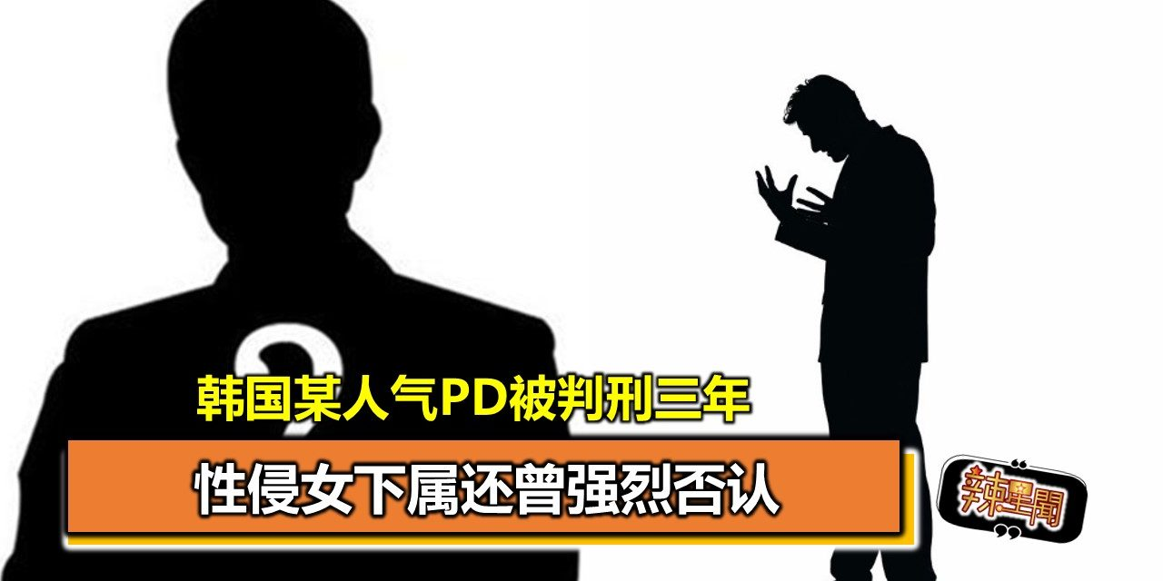 韩国某人气PD被判刑三年 性侵女下属还曾强烈否认