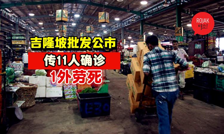 够力!吉隆坡批发公市传11人确诊新冠肺炎,还有1名外劳逝世!